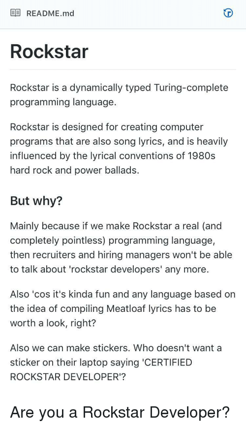turing: EE README.md  Rockstar  Rockstar is a dynamically typed Turing-complete  programming language  Rockstar is designed for creating computer  programs that are also song lyrics, and is heavily  influenced by the lyrical conventions of 1980s  hard rock and power ballads.  But why?  Mainly because if we make Rockstar a real (and  completely pointless) programming language,  then recruiters and hiring managers won't be able  to talk about 'rockstar developers' any more.  Also 'cos it's kinda fun and any language based on  the idea of compiling Meatloaf lyrics has to be  worth a look, right?  Also we can make stickers. Who doesn't want a  sticker on their laptop saying 'CERTIFIED  ROCKSTAR DEVELOPER'? Are you a Rockstar Developer?