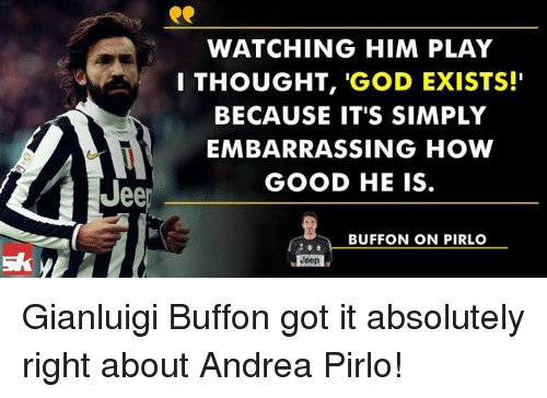 """Andrea Pirlo: ee  WATCHING HIM PLAY  I THOUGHT  'GOD EXISTS!""""  BECAUSE IT'S SIMPLY  EMBARRASSING HOW  GOOD HE IS.  BUFFON ON PIRLO  Jeep Gianluigi Buffon got it absolutely right about Andrea Pirlo!"""