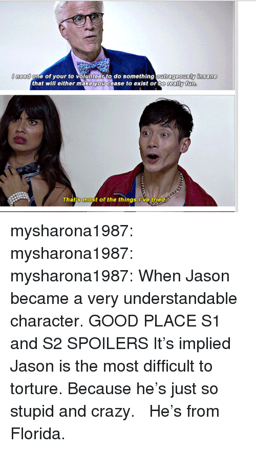 understandable: eed one of your to volunteer to do something outrageously insane  that will either make you cease to exist or  That's most of the things Pve tried mysharona1987:  mysharona1987:  mysharona1987: When Jason became a very understandable character. GOOD PLACE S1 and S2 SPOILERS It's implied Jason is the most difficult to torture. Because he's just so stupid and crazy.  He's from Florida.
