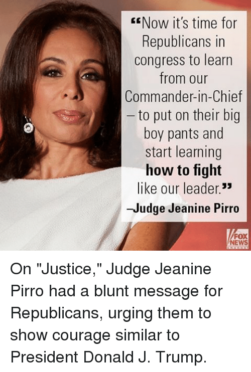 """Memes, News, and How To: EENow it's time for  Republicans in  Congress to learn  from our  Commander-in-Chief  to put on their big  boy pants and  start learning  how to fight  like our leader.""""  -Judge Jeanine Pirro  NEWS On """"Justice,"""" Judge Jeanine Pirro had a blunt message for Republicans, urging them to show courage similar to President Donald J. Trump."""
