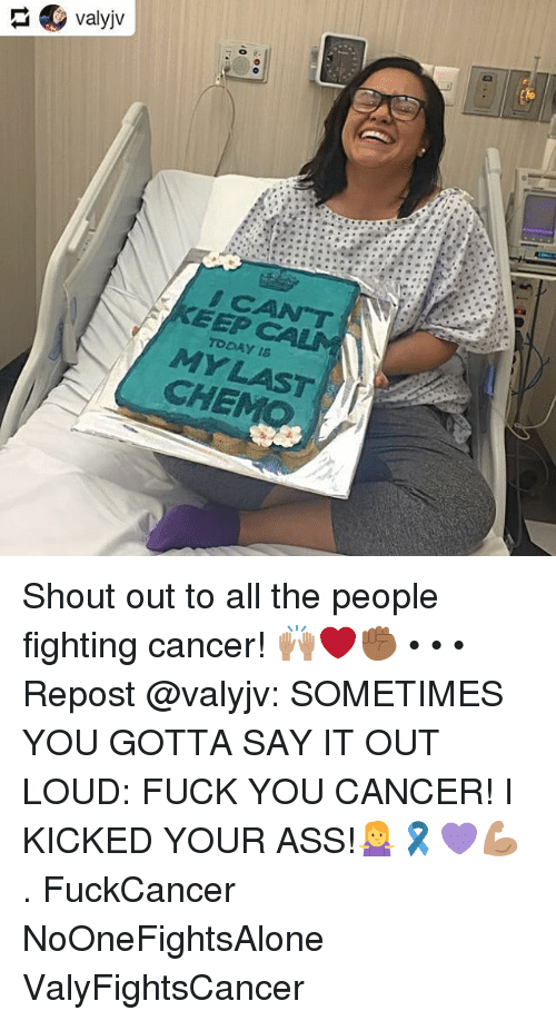 Ass, Fuck You, and Memes: EEP  TODAY16  CHE Shout out to all the people fighting cancer! 🙌🏽❤️✊🏾 • • • Repost @valyjv: SOMETIMES YOU GOTTA SAY IT OUT LOUD: FUCK YOU CANCER! I KICKED YOUR ASS!🤷♀️🎗💜💪🏽 . FuckCancer NoOneFightsAlone ValyFightsCancer