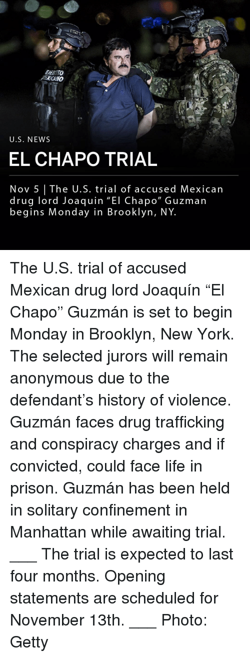 "Chapo: EERITO  ENCANO  U.S. NEWS  EL CHAPO TRIAL  Nov 5 The U.S. trial of accused Mexican  drug lord Joaquin ""El Chapo"" Guzman  begins Monday in Brooklyn, NY The U.S. trial of accused Mexican drug lord Joaquín ""El Chapo"" Guzmán is set to begin Monday in Brooklyn, New York. The selected jurors will remain anonymous due to the defendant's history of violence. Guzmán faces drug trafficking and conspiracy charges and if convicted, could face life in prison. Guzmán has been held in solitary confinement in Manhattan while awaiting trial. ___ The trial is expected to last four months. Opening statements are scheduled for November 13th. ___ Photo: Getty"