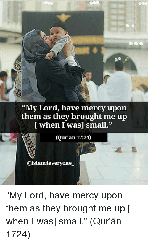 """Memes, Quran, and Mercy: ees  """"My Lord, have mercy upon  [ when I was] small.""""  (Qur'an 17:24)  CE  them  as they brought me up  @islam4everyone """"My Lord, have mercy upon them as they brought me up [ when I was] small."""" (Qur'ān 1724)"""