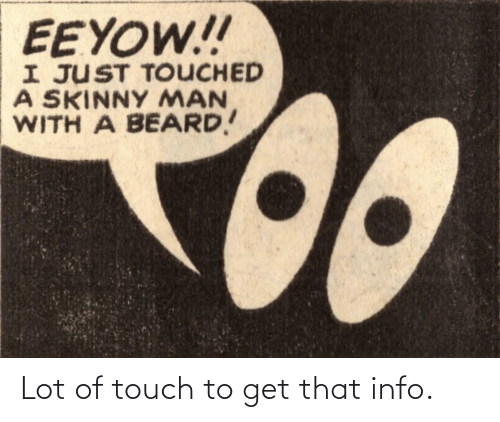 touch: EEYOW!!  I JUST TOUCHED  A SKINNY MAN  WITH A BEARD! Lot of touch to get that info.