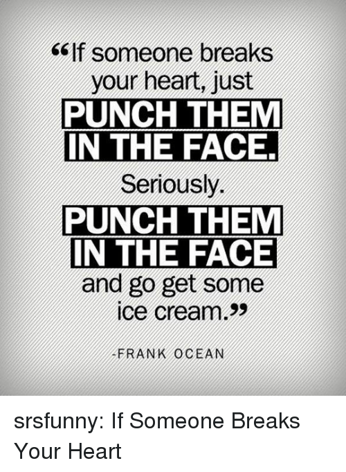 Frank Ocean: ef someone breaks  your heart, just  PUNCH THEM  IN THE FACE  Seriously.  PUNCH THEM  IN THE FACE  and go get some  ice cream>>  FRANK OCEAN srsfunny:  If Someone Breaks Your Heart