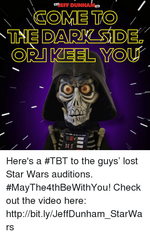duns: EFF DUN  COTO  COM  COME TO  CORT KEEL YOU Here's a #TBT to the guys' lost Star Wars auditions. #MayThe4thBeWithYou! Check out the video here: http://bit.ly/JeffDunham_StarWars