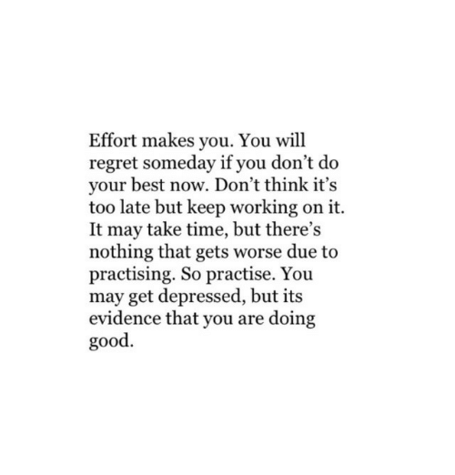 Regret, Best, and Good: Effort makes you. You will  regret someday if you don't do  your best now. Don't think it's  too late but keep working on it.  It may take time, but there's  nothing that gets worse due to  practising. So practise. You  may get depressed, but its  evidence that you are doing  good.
