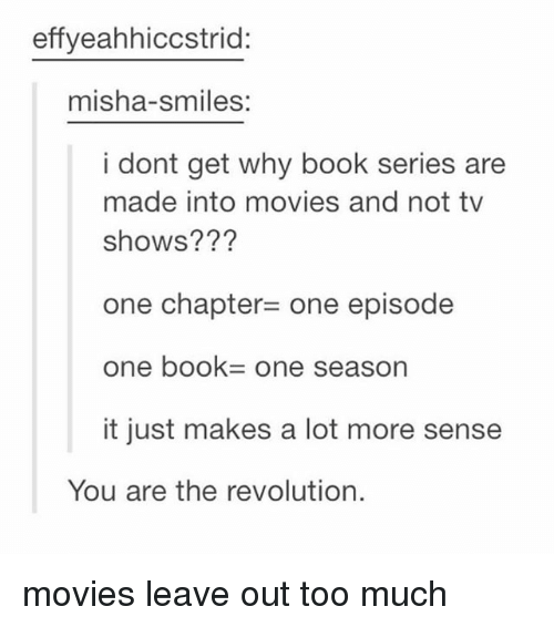 Movies, Too Much, and Tumblr: effyeahhiccstrid:  misha-smiles:  i dont get why book series are  made into movies and not tv  shows???  one chapter= one episode  one book= one season  it just makes a lot more sense  You are the revolution. movies leave out too much