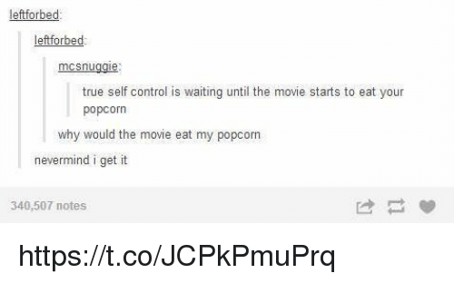 True, Control, and Movie: eftforbed  leftforbed  mcsnuggie:  true self control is  waiting until the  movie starts to eat your  popcorn  why would the movie eat my popcorn  nevermind i get it  340,507 notes https://t.co/JCPkPmuPrq