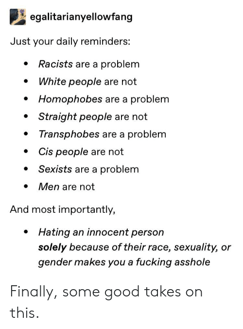Fucking, Tumblr, and White People: egalitarianyellowfang  Just your daily reminders:  Racists are a problem  White people are not  Homophobes are a problem  Straight people are not  Transphobes are a problem  Cis people are not  Sexists are a problem  Men are not  And most importantly,  Hating an innocent person  solely because of their race, sexuality, or  gender makes you a fucking asshole Finally, some good takes on this.