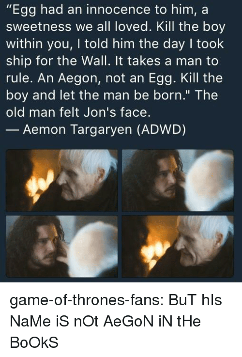 """Innocence: """"Egg had an innocence to him, a  sweetness we all loved. Kill the boy  within you, I told him the day I took  ship for the Wall. It takes a man to  rule. An Aegon, not an Egg. Kill the  boy and let the man be born."""" The  old man felt Jon's face.  Aemon Targaryen (ADWD) game-of-thrones-fans:  BuT hIs NaMe iS nOt AeGoN iN tHe BoOkS"""