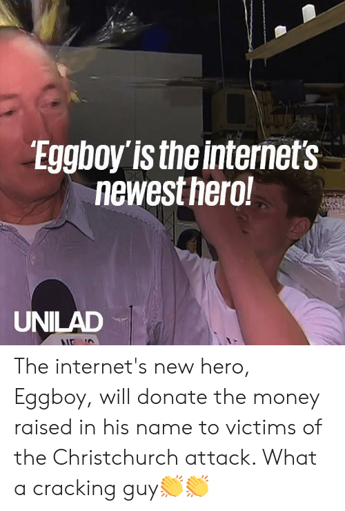 Dank, Money, and 🤖: Eggboy is the internet's  newestnero  UNILAD The internet's new hero, Eggboy, will donate the money raised in his name to victims of the Christchurch attack. What a cracking guy👏👏