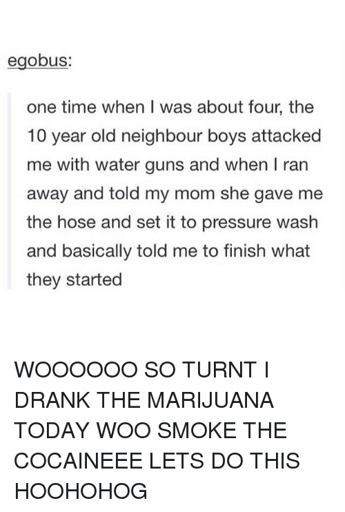 Marijuana, 10 Years, and Woo: eglobus:  one time when was about four, the  10 year old neighbour boys attacked  me with water guns and when I ran  away and told my mom she gave me  the hose and set it to pressure wash  and basically told me to finish what  they started WOOOOOO SO TURNT I DRANK THE MARIJUANA TODAY WOO SMOKE THE COCAINEEE LETS DO THIS HOOHOHOG