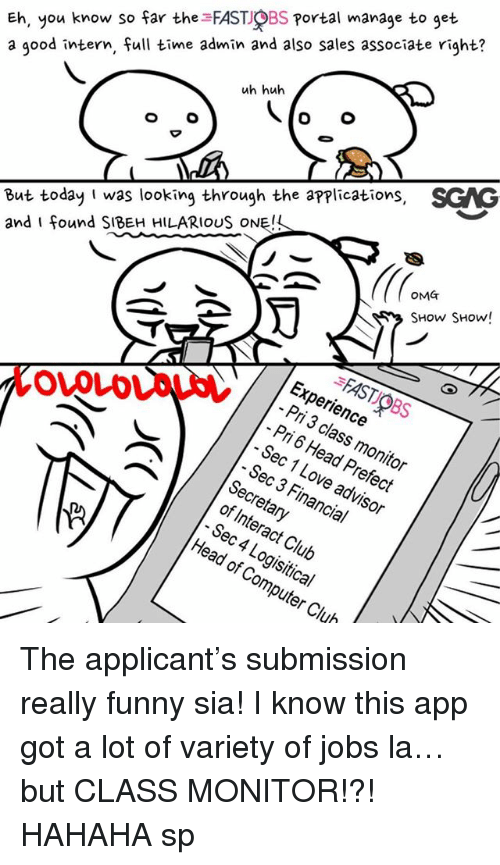 ehs: Eh, you know so far the FAST OBS Portal manage to get  a good intern, full time admin and also sales associate right?  uh huh  But today I was looking through the applications, SGAG  and I found SIBEH HILARIOUS ONE!  OMT  SHow SHow!  FAST OBS  Experience  Pri 3 class monitor  Pri 6 Head Prefect  - Sec 1 Love advisor  OVOLD  Sec 3 Financial  Secretary  of Interact Club  Sec 4 Logisitical  Head of Computer Club The applicant's submission really funny sia! I know this app <link in bio> got a lot of variety of jobs la… but CLASS MONITOR!?! HAHAHA sp