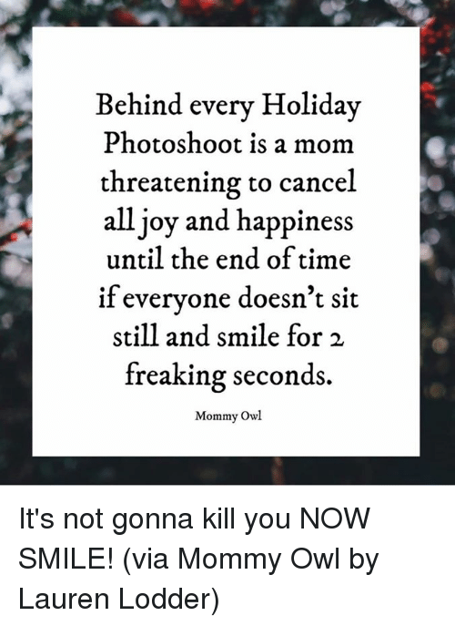 Dank, Smile, and Time: ehind every Holiday  Photoshoot is a mom  threatening to cancel  all joy and happiness  until the end of time  if everyone doesn't sit  still and smile for 2  freaking seconds.  Mommy Owl It's not gonna kill you NOW SMILE!  (via Mommy Owl by Lauren Lodder)