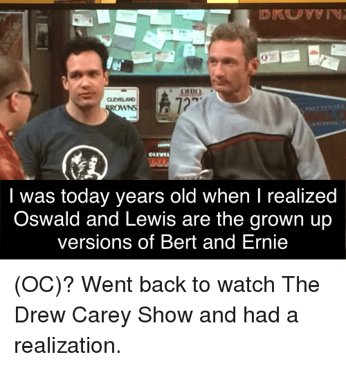 Drew Carey: ei  OHIO  27  CLEVELAND  WNS  CLEVE  I was today years old when I realized  Oswald and Lewis are the grown up  versions of Bert and Ernie