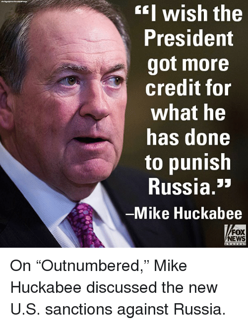 "Memes, News, and Fox News: EI wish the  President  got more  credit for  what he  has done  to punish  Russia.""  Mike Huckabee  FOX  NEWS On ""Outnumbered,"" Mike Huckabee discussed the new U.S. sanctions against Russia."