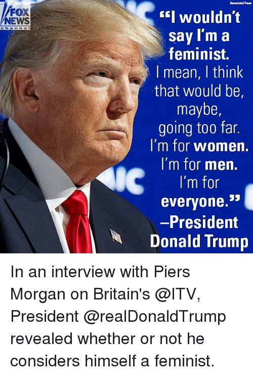 Donald Trump, Memes, and News: EI wouldn't  sav Im a  feminist.  I mean, I think  that would be,  maybe,  going too far.  i m for women.  I'm for men.  I'm for  everyone.  President  Donald Trump  NEWS  ch a n n e l In an interview with Piers Morgan on Britain's @ITV, President @realDonaldTrump revealed whether or not he considers himself a feminist.