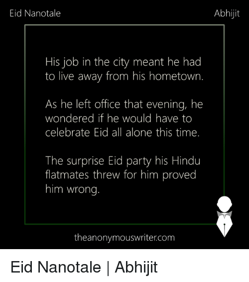 hindu: Eid Nanotale  Abhijit  His job in the city meant he had  to live away from his hometown.  As he left office that evening, he  wondered if he would have to  celebrate Eid all alone this time.  The surprise Eid party his Hindu  flatmates threw for him proved  him wrong  theanonymouswriter.com Eid Nanotale | Abhijit