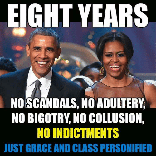 Bigotry, Class, and Grace: EIGHT YEARS  NO SCANDALS, NO ADUITERY  NO BIGOTRY, NO COLLUSION,  NO INDICTMENTS  JUST GRACE AND CLASS PERSONIFIED