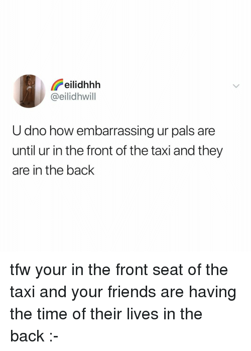 Friends, Tfw, and Taxi: eilidhhh  @eilidhwill  U dno how embarrassing ur pals are  until ur in the front of the taxi and they  are in the back tfw your in the front seat of the taxi and your friends are having the time of their lives in the back :-