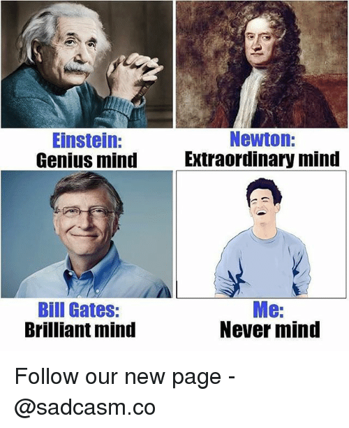 Bill Gates, Memes, and Einstein: Einstein:  Genius mind  Newton:  Extraordinary mind  Bill Gates:  Brilliant mind  Me:  Never mind Follow our new page - @sadcasm.co