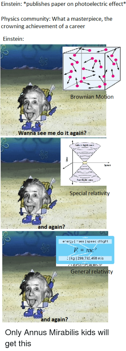 Ass, Community, and Do It Again: Einstein: *publishes paper on photoelectric effect*  Physics community: What a masterpiece, the  crowning achievement of a career  Einstein:  Brownian Motion  Wanna see me do it again?  1.Fatirn light case  Spaxe  PasI light coe  Special relativity  and again?  e-erzyl ass spc ctligt  | kg 1299,792.458 mis  General relativity  and again?