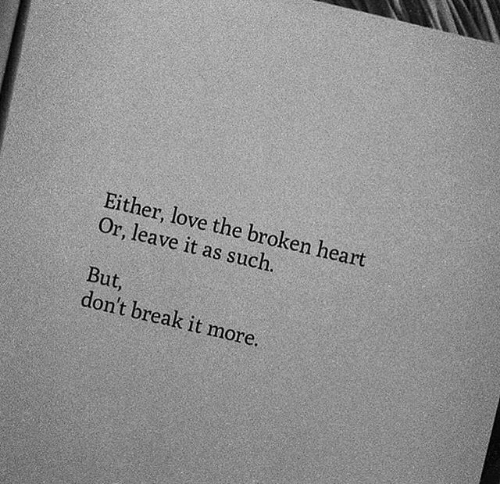 Love, Break, and Heart: Either, love the broken heart  Or, leave it as such.  But,  don't break it more.