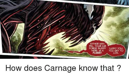 Air Force, Live, and Carnage: EITHER WAY  PAL, YOUR AIR  FORCE BUDDY  HERE ISA  FURRY.  LUCKy you:  you GET TO  LIVE How does Carnage know that ?
