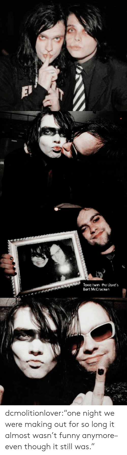 """Funny, Tumblr, and Blog: EJ   Toxic twin the Used's  Bert McCracken dcmolitionlover:""""one night we were making out for so long it almost wasn't funny anymore–even though it still was."""""""