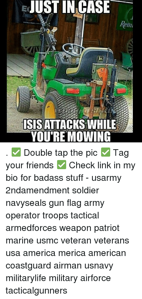 America, Friends, and Isis: EJUST  IN  CASE  Rem  ISIS ATTACKS WHILE  YOU'RE MOWING . ✅ Double tap the pic ✅ Tag your friends ✅ Check link in my bio for badass stuff - usarmy 2ndamendment soldier navyseals gun flag army operator troops tactical armedforces weapon patriot marine usmc veteran veterans usa america merica american coastguard airman usnavy militarylife military airforce tacticalgunners