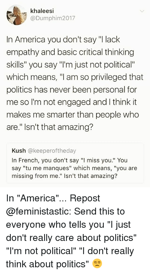 """America, Memes, and Politics: ekhaleesi  @Dumphim2017  In America you don't say """"I lack  empathy and basic critical thinking  skills"""" you say """"'m just not political""""  which means, """"l am so privileged that  politics has never been personal for  me so I'm not engaged and I think it  makes me smarter than people who  are."""" Isn't that amazing?  Kush @keeperoftheday  In French, you don't say """"l miss you."""" You  say """"tu me manques"""" which means, """"you are  missing from me."""" Isn't that amazing? In """"America""""... Repost @feministastic: Send this to everyone who tells you """"I just don't really care about politics"""" """"I'm not political"""" """"I don't really think about politics"""" 😒"""