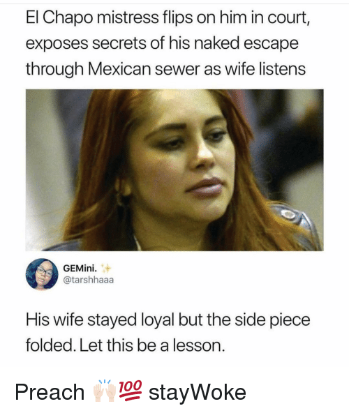 Chapo: El Chapo mistress flips on him in court,  exposes secrets of his naked escape  through Mexican sewer as wife listens  GEMini  @tarshhaaa  His wife stayed loyal but the side piece  folded. Let this be a lesson. Preach 🙌🏻💯 stayWoke