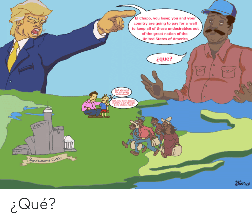 America, Dad, and El Chapo: El Chapo, you loser, you and your  country are going to pay for a wall  to keep all of these undesirables out  of the great nation of the  United States of America  ique?  Dad, why am  the only white  kid in school?  Well, son, that's because  diversity is our strength  Being white is racist.  EBT  Sestiod  School  Janetuary  City  BEN  EARRISON ¿Qué?