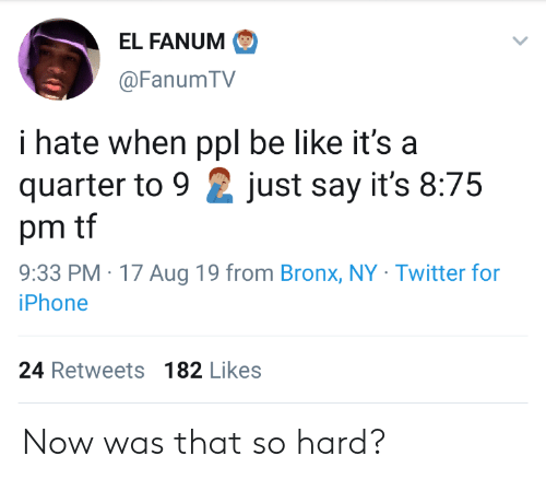 Be Like, Iphone, and Twitter: EL FANUM  @Fanum TV  i hate when ppl be like it's a  quarter to 9  just say it's 8:75  pm tf  9:33 PM 17 Aug 19 from Bronx, NY Twitter for  iPhone  24 Retweets 182 Likes Now was that so hard?