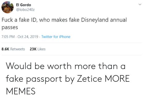 Passport: El Gordo  @lobo240z  Fuck a fake ID, who makes fake Disneyland annual  passes  7:05 PM- Oct 24, 2019 Twitter for iPhone  8.6K Retweets  23K Likes Would be worth more than a fake passport by Zetice MORE MEMES