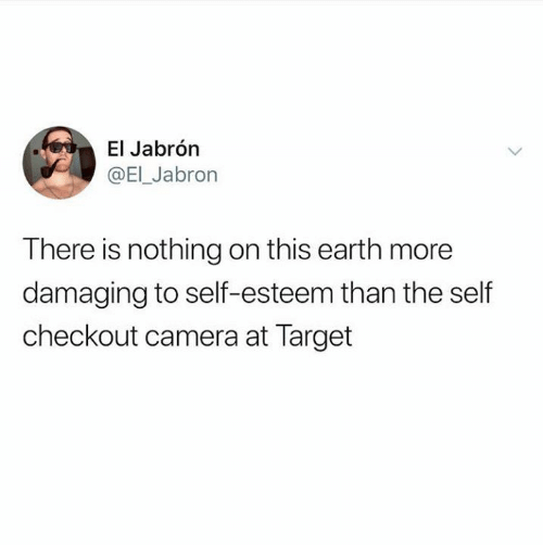 Checkout: El Jabrón  @EI_Jabron  There is nothing on this earth more  damaging to self-esteem than the self  checkout camera at Target