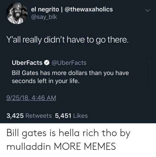 Bill Gates, Dank, and Facts: el negrito @thewaxa holics  @say_blk  Y'all really didn't have to go there.  Uber Facts  @UberFacts  Bill Gates has more dollars than you have  seconds left in your life.  9/25/18, 4:46 AM  3,425 Retweets 5,451 Likes Bill gates is hella rich tho by mulladdin MORE MEMES
