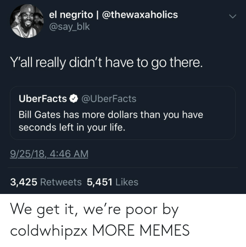 We Get It: el negrito | @thewaxaholics  @say_blk  Y'all really didn't have to go there.  UberFacts @UberFacts  Bill Gates has more dollars than you have  seconds left in your life.  9/25/18,_4:46 AM  3,425 Retweets 5,451 Like:s We get it, we're poor by coldwhipzx MORE MEMES