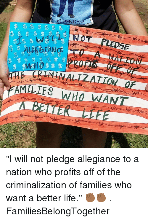 "Life, Memes, and 🤖: EL PENDE  LEDGE  ILIES  rf ""I will not pledge allegiance to a nation who profits off of the criminalization of families who want a better life."" ✊🏾✊🏾 . FamiliesBelongTogether"