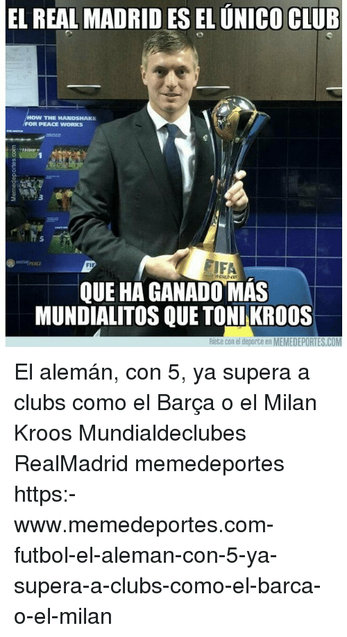 Club, Fifa, and Memes: EL REAL MADRID ES EL UNICO CLUB  HOW THE HANDSHAKE  FOR PEACE WORKS  3  5  FIFA  PEACE  QUE HA GANADO MAS  MUNDIALITOS QUE TONI KRO0S  Riete con el deporte en MEMEDEPORTES.COM El alemán, con 5, ya supera a clubs como el Barça o el Milan Kroos Mundialdeclubes RealMadrid memedeportes https:-www.memedeportes.com-futbol-el-aleman-con-5-ya-supera-a-clubs-como-el-barca-o-el-milan