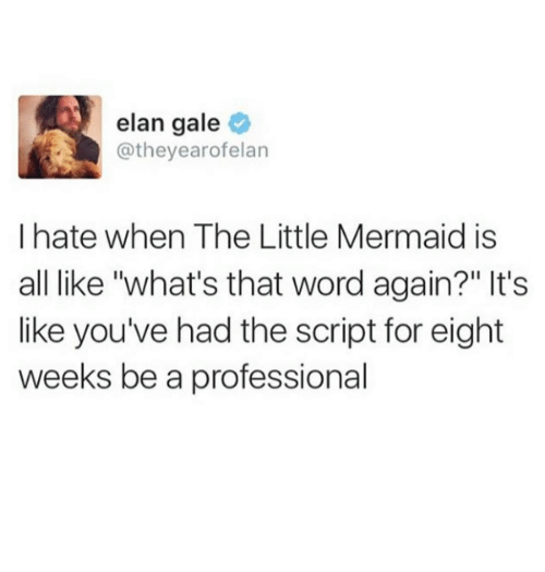 """The Little Mermaid, Word, and The Little Mermaid: elan gale  @theyearofelan  I hate when The Little Mermaid is  all like """"what's that word again?"""" It's  like you've had the script for eight  weeks be a professional"""