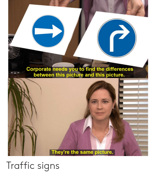 Traffic, Corporate, and Signs: ele  Corporate needs you to find the differences  between this picture and this picture.  They're the same picture. Traffic signs
