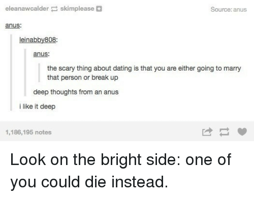 About Dating: eleanawcalder skimplease+  Source: anus  anus  leinabby808  anus  the scary thing about dating is that you are either going to marry  that person or break up  deep thoughts from an anus  i like it deep  1,186,195 notes Look on the bright side: one of you could die instead.