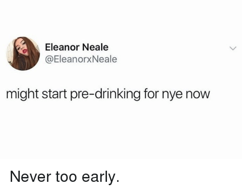 Dank, Drinking, and Never: Eleanor Neale  @EleanorxNeale  might start pre-drinking for nye now Never too early.