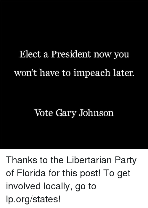 Memes, Florida, and Libertarianism: Elect a President now you  won't have to impeach later.  Vote Gary Johnson Thanks to the Libertarian Party of Florida for this post! To get involved locally, go to lp.org/states!