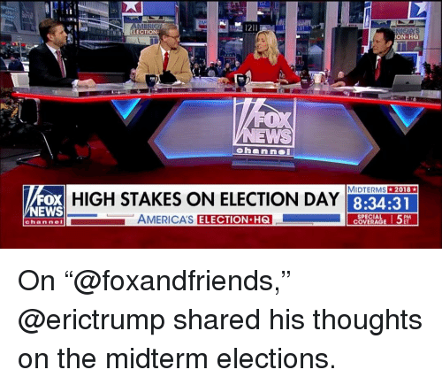 """Memes, News, and Fox News: ELECTION  N HQ  A  MIDTERMS2018  FOX  NEWS  HIGH STAKES ON ELECTION DAY  8:34:31  AMERICA'S  ELECTION H6  SPECIAL  COVERAGE  channeI On """"@foxandfriends,"""" @erictrump shared his thoughts on the midterm elections."""