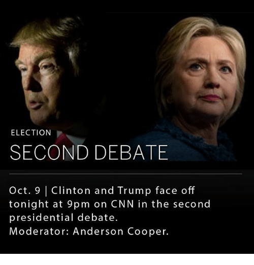 Trump Face: ELECTION  SECOND DEBATE  Oct. 9 | Clinton and Trump face off  tonight at 9pm on CNN in the second  presidential debate.  Moderator: Anderson Cooper.