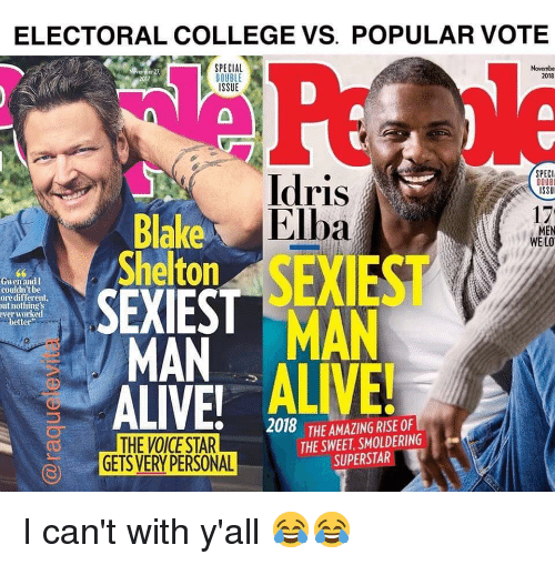 Alive, College, and Funny: ELECTORAL COLLEGE VS. POPULAR VOTE  SPECIAL  DOUBLE  ISSUE  Novembe  2018  2017  SPECI  DOUB  ISSU  ldris  Elba  17  MEN  WE LO  Blake  Shelton SEXIEST  SEXIEST MAN  Gwen andl  couldn't be  ore different  ut nothing's  ver worked  better  ALIVE ALIVE!  2018 THE AMAZING RISE OF  THE VOICE STAR  GETS VERY PERSONAL  THE SWEET, SMOLDERING  SUPERSTAR