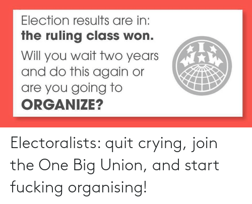 Crying: Electoralists: quit crying, join the One Big Union, and start fucking organising!